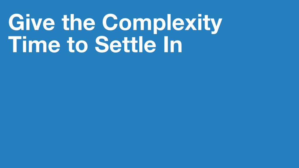 Give the Complexity Time to Settle In