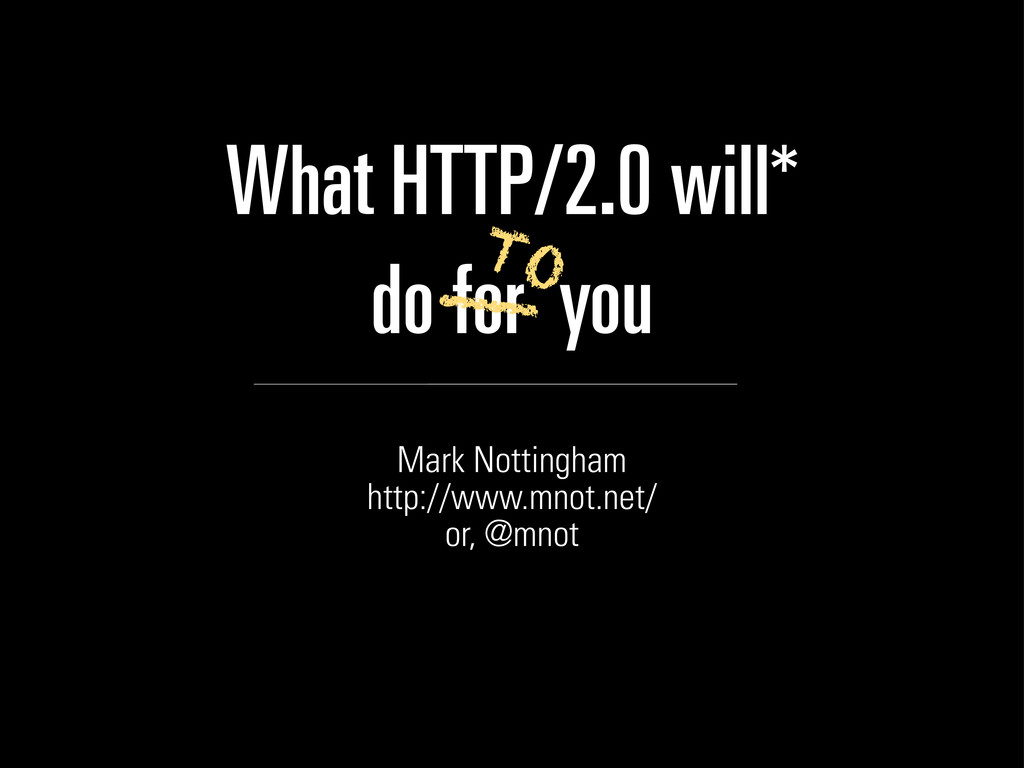 What HTTP/2.0 will* do for you Mark Nottingham ...
