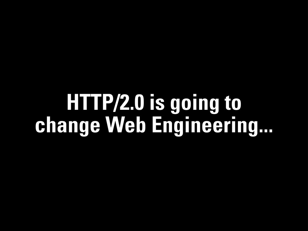 HTTP/2.0 is going to change Web Engineering...