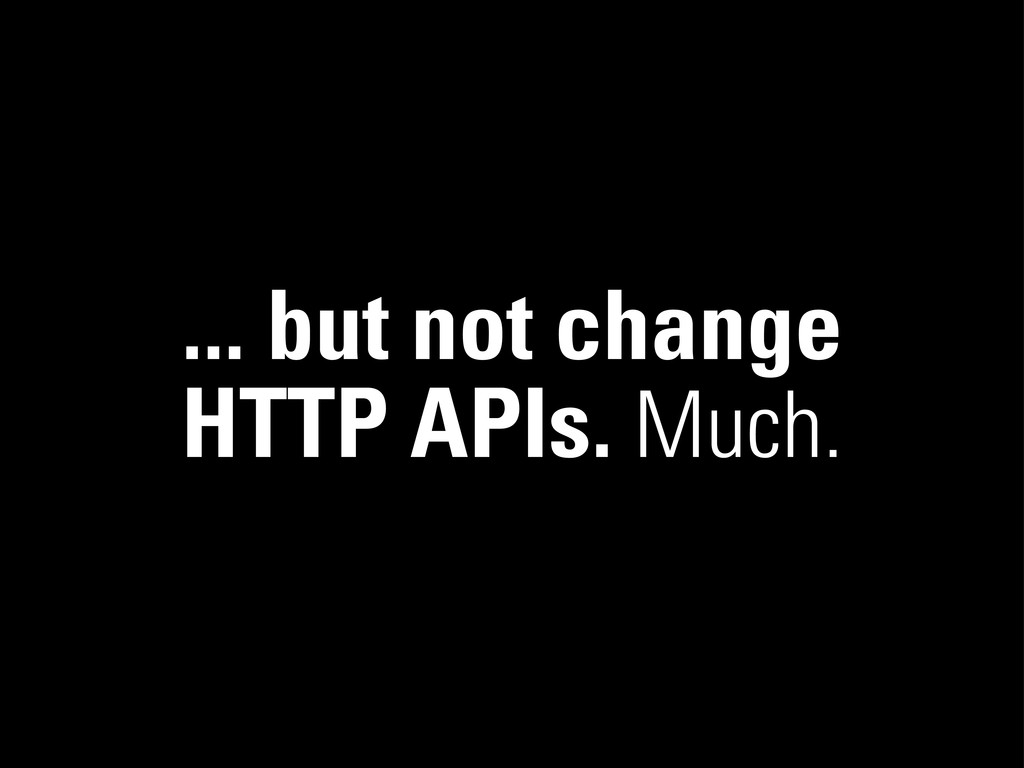 ... but not change HTTP APIs. Much.