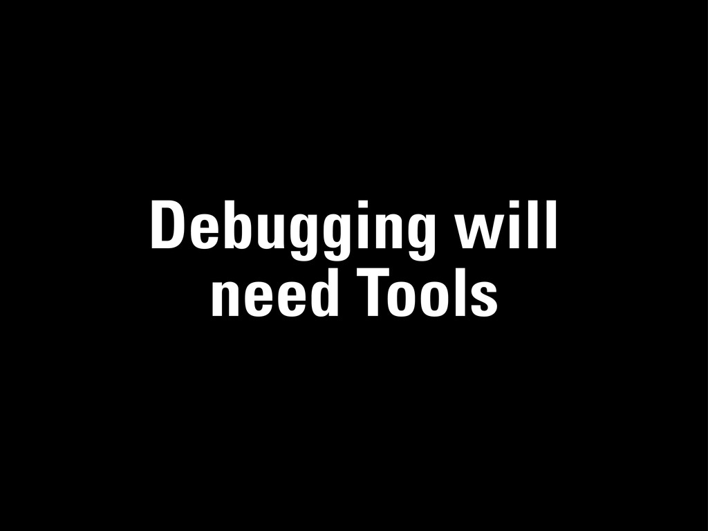 Debugging will need Tools