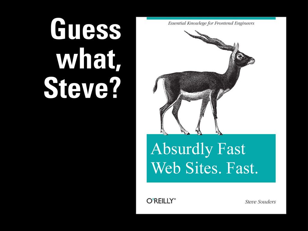 Guess what, Steve? Absurdly Fast Web Sites. Fas...