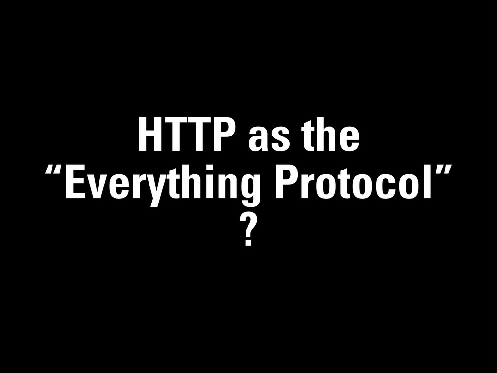"HTTP as the ""Everything Protocol"" ?"