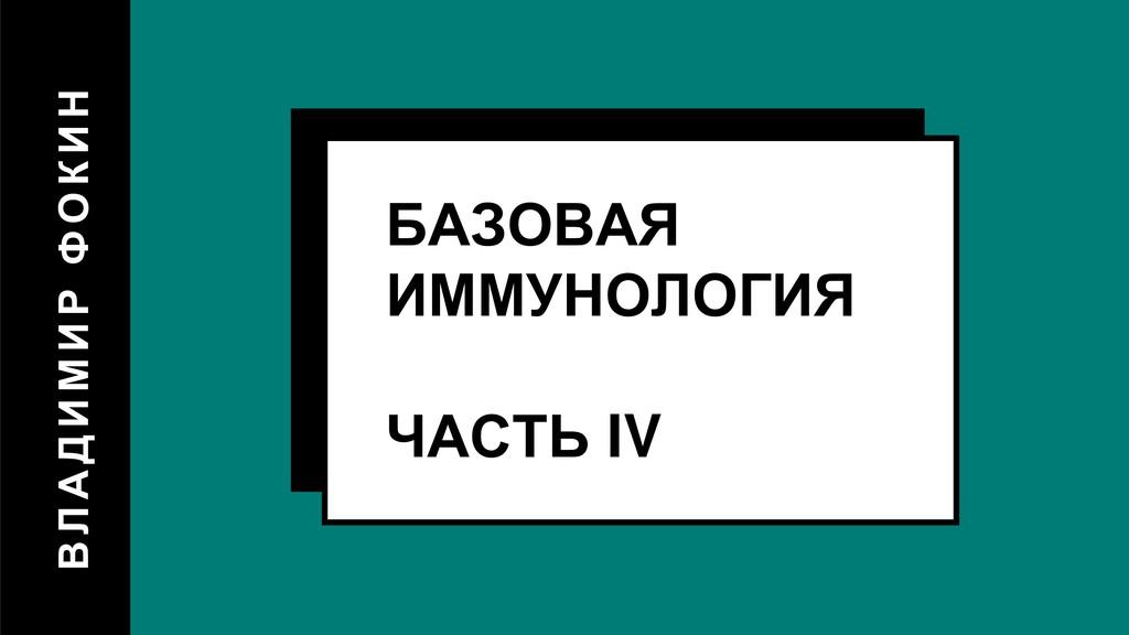 В Л А ДИМИР ФОКИН БАЗОВАЯ ИММУНОЛОГИЯ ЧАСТЬ IV