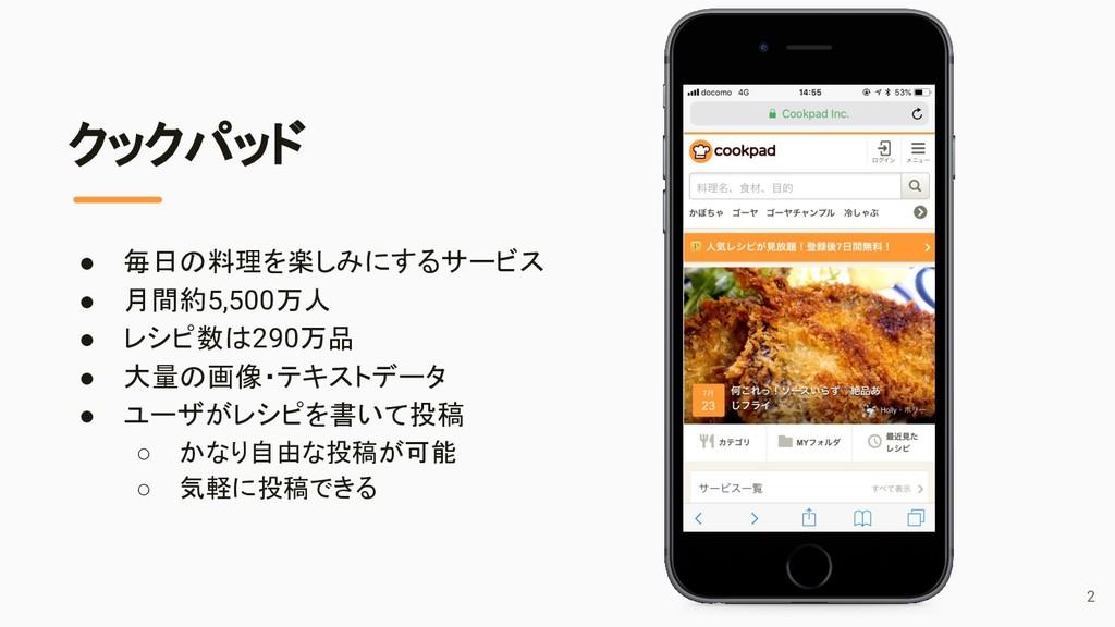 クックパッド ● 毎日の料理を楽しみにするサービス ● 月間約5,500万人 ● レシピ数は2...