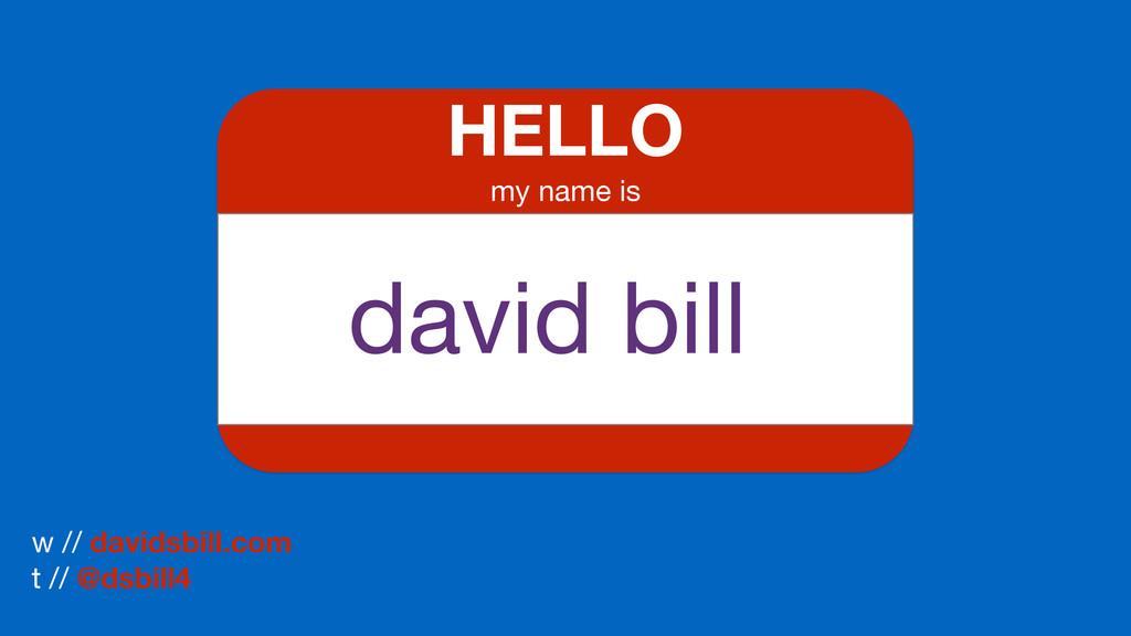HELLO my name is w // davidsbill.com  t // @dsb...
