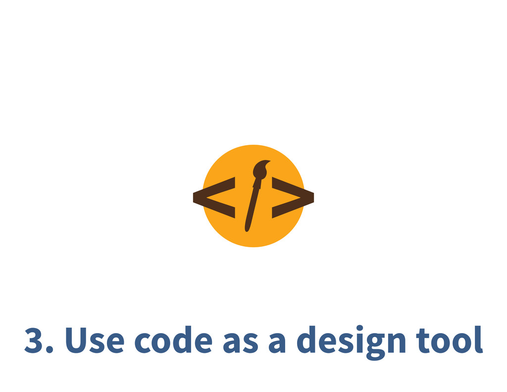 3. Use code as a design tool