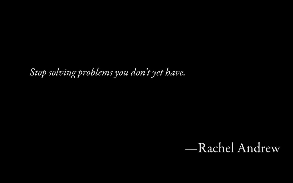 Stop soling problems you don't yet have. —Rach...