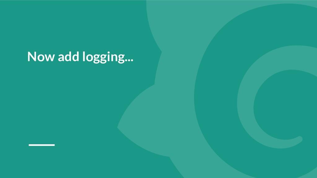 Now add logging...