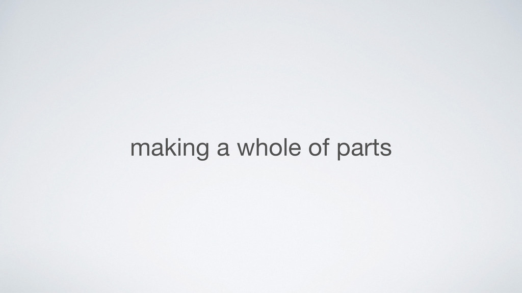 making a whole of parts