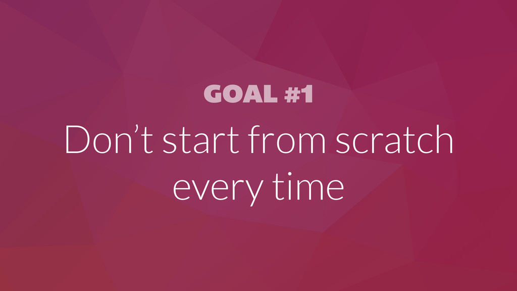 GOAL #1 Don't start from scratch every time