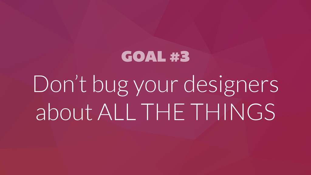 GOAL #3 Don't bug your designers about ALL THE ...