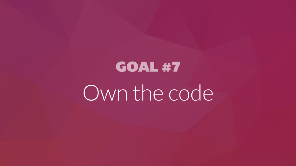 GOAL #7 Own the code