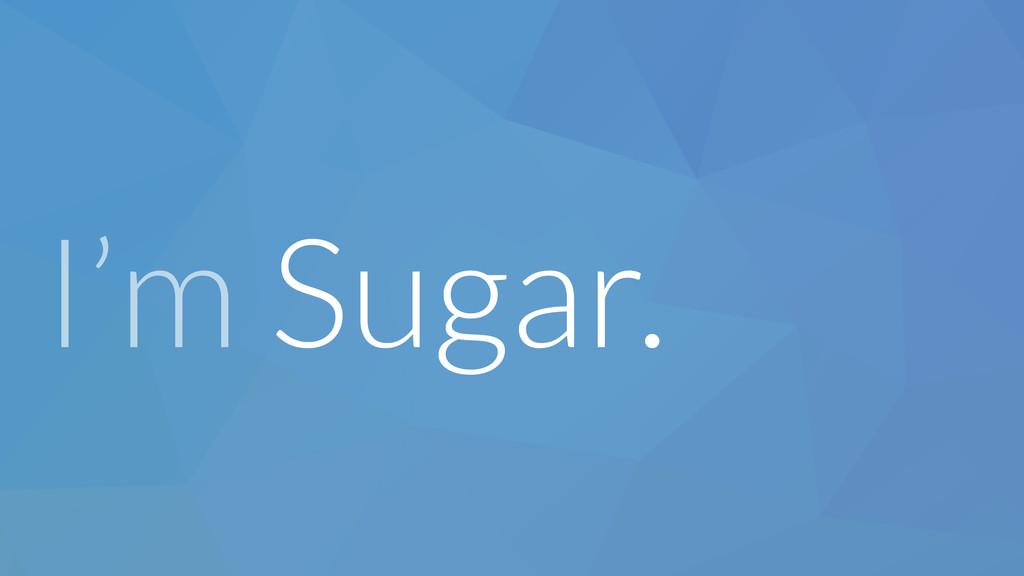 I'm Sugar.