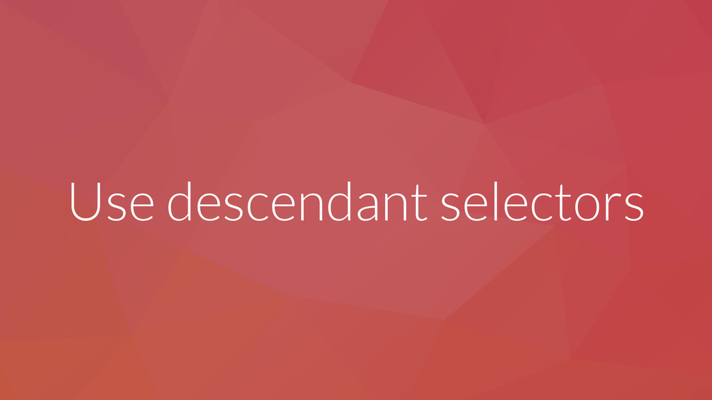 Use descendant selectors