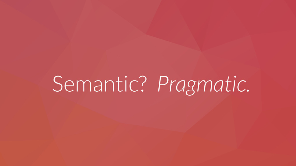 Semantic? Pragmatic.