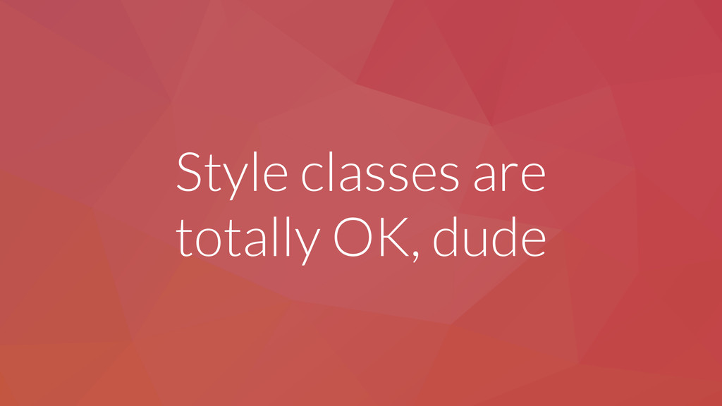 Style classes are totally OK, dude