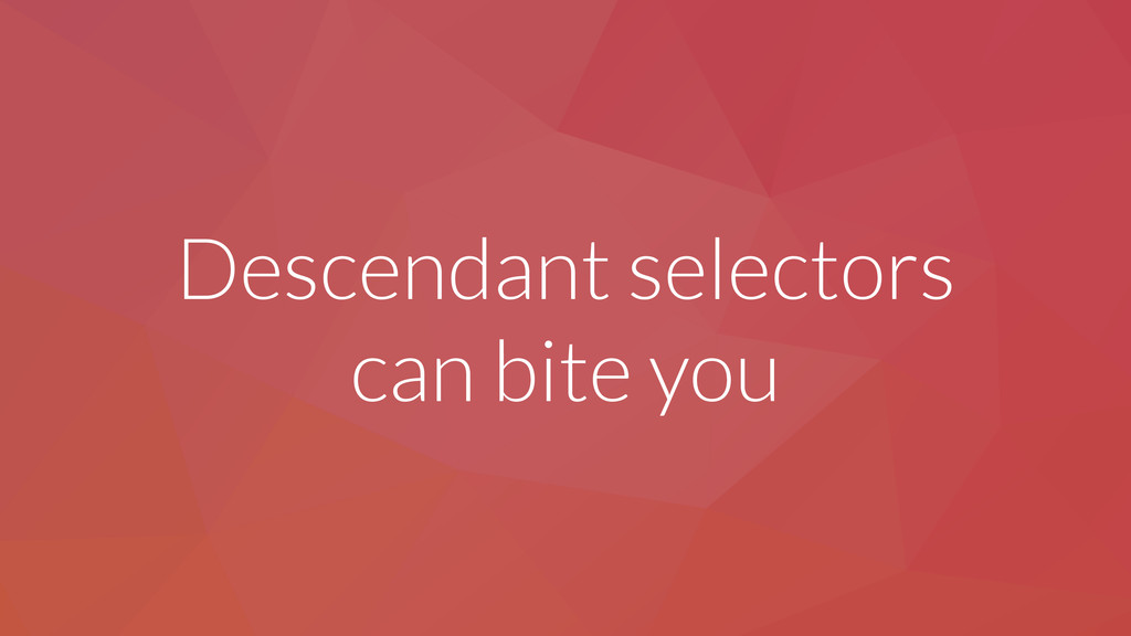 Descendant selectors can bite you