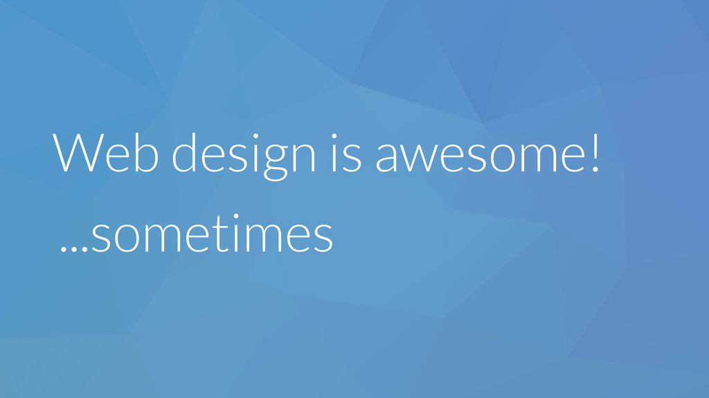 Web design is awesome! ...sometimes