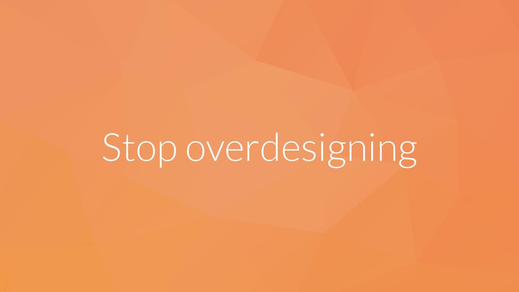 Stop overdesigning
