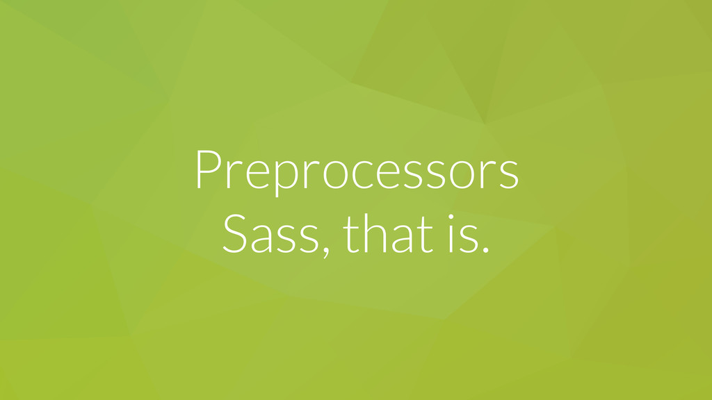 Preprocessors Sass, that is.