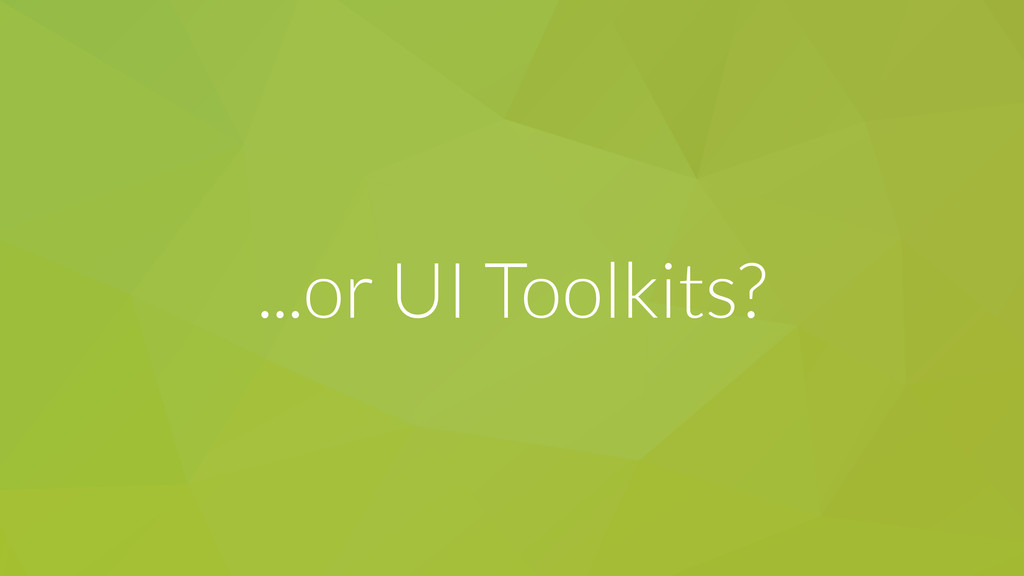 ...or UI Toolkits?