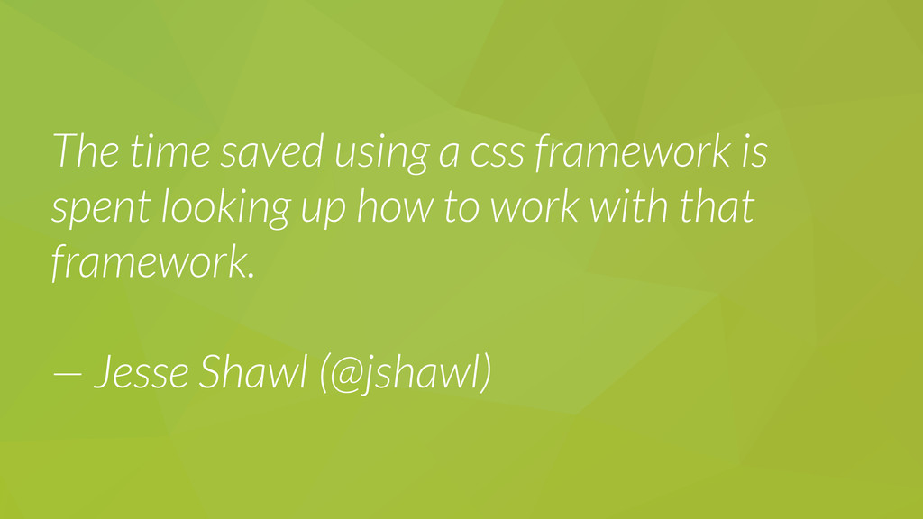 The time saved using a css framework is spent l...