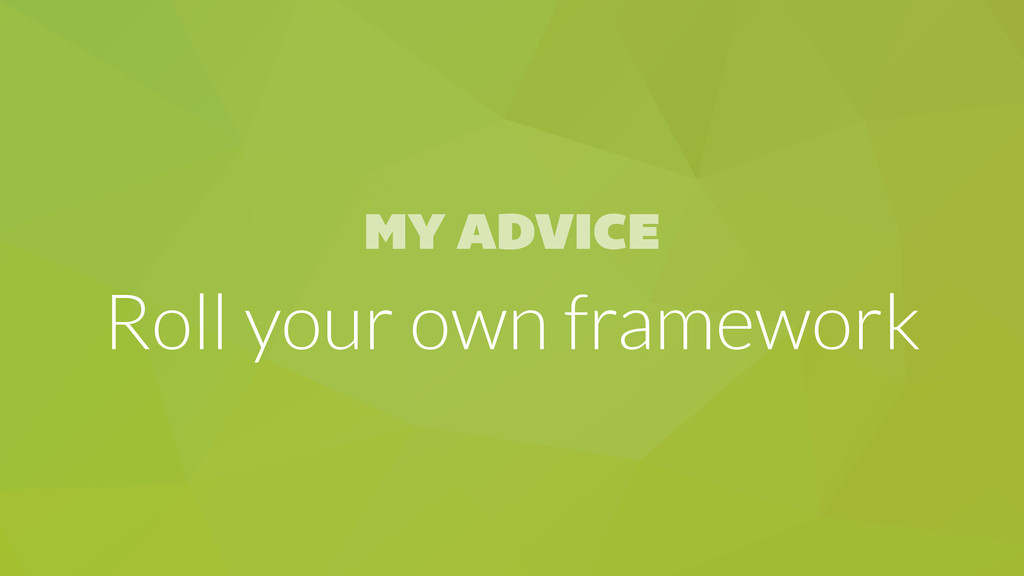MY ADVICE Roll your own framework