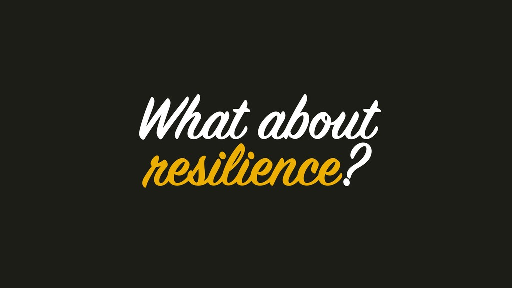 What about resilience?