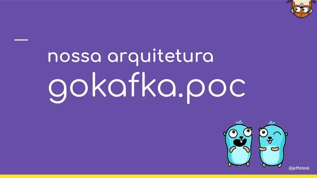 nossa arquitetura gokafka.poc @jeffotoni