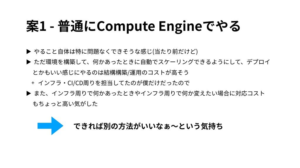 案1 - 普通にCompute Engineでやる ▶ やること⾃体は特に問題なくできそうな感...