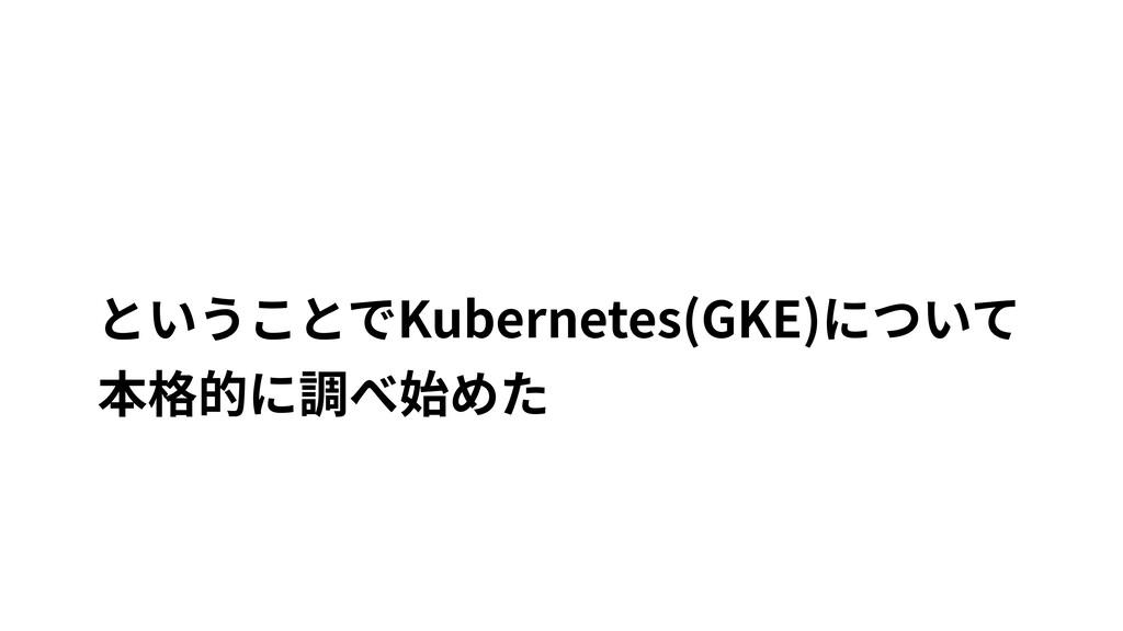 ということでKubernetes(GKE)について 本格的に調べ始めた