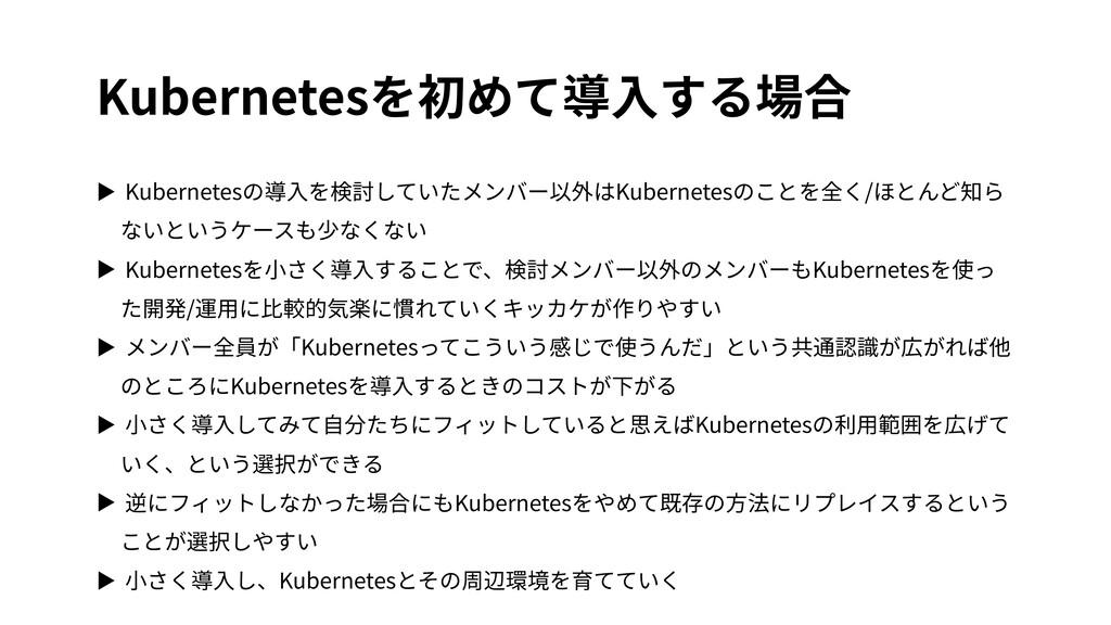 Kubernetesを初めて導⼊する場合 ▶ Kubernetesの導⼊を検討していたメンバー...