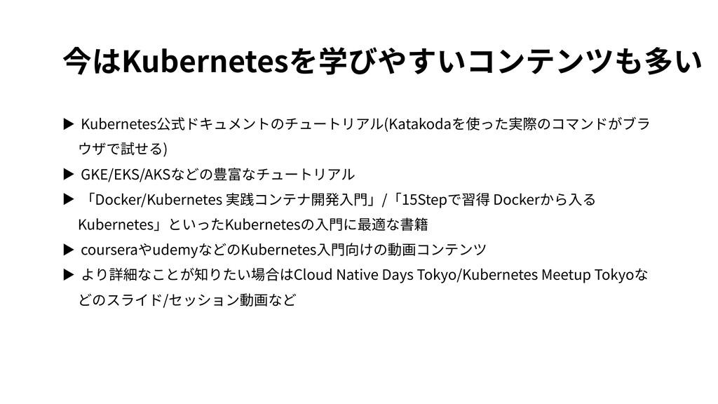 今はKubernetesを学びやすいコンテンツも多い ▶ Kubernetes公式ドキュメント...