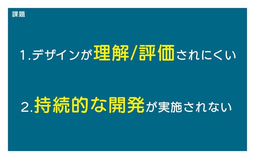 課題 1.デザインが理解/評価されにくい 2.持続的な開発が実施されない