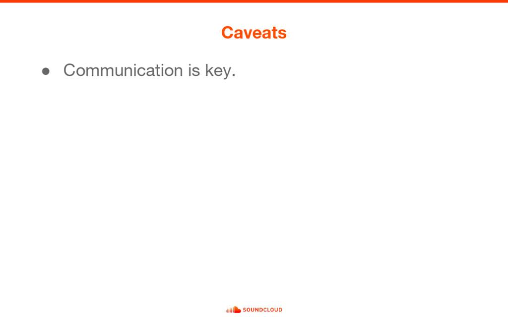 ● Communication is key. Caveats