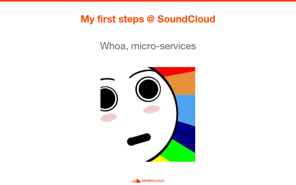 My first steps @ SoundCloud Whoa, micro-services