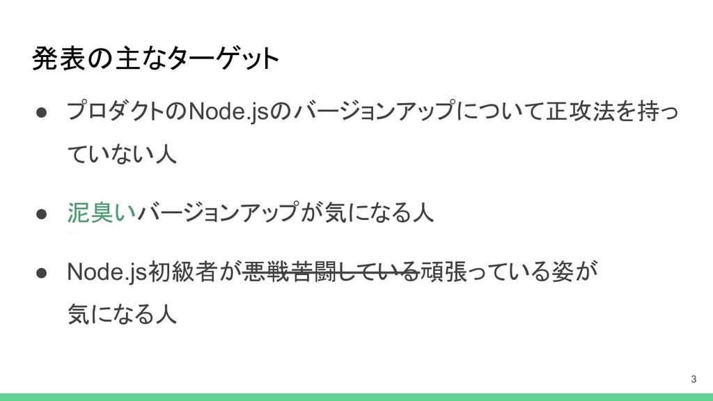 発表の主なターゲット ● プロダクトのNode.jsのバージョンアップについて正攻法を持っ て...
