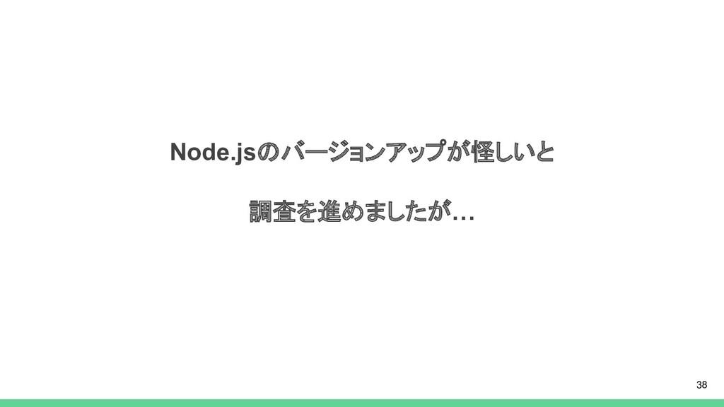 Node.jsのバージョンアップが怪しいと 調査を進めましたが… 38