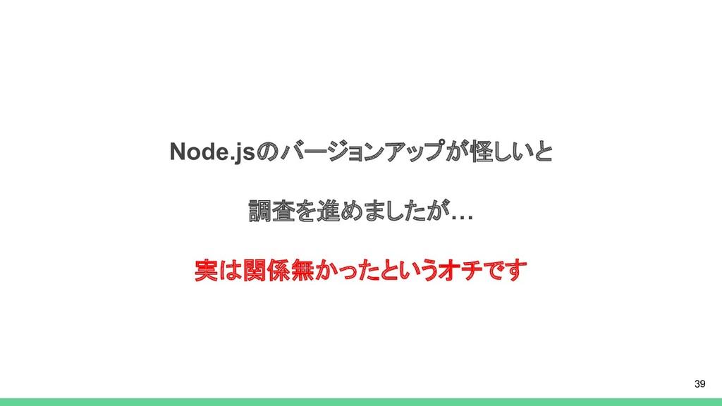 Node.jsのバージョンアップが怪しいと 調査を進めましたが… 実は関係無かったというオチで...