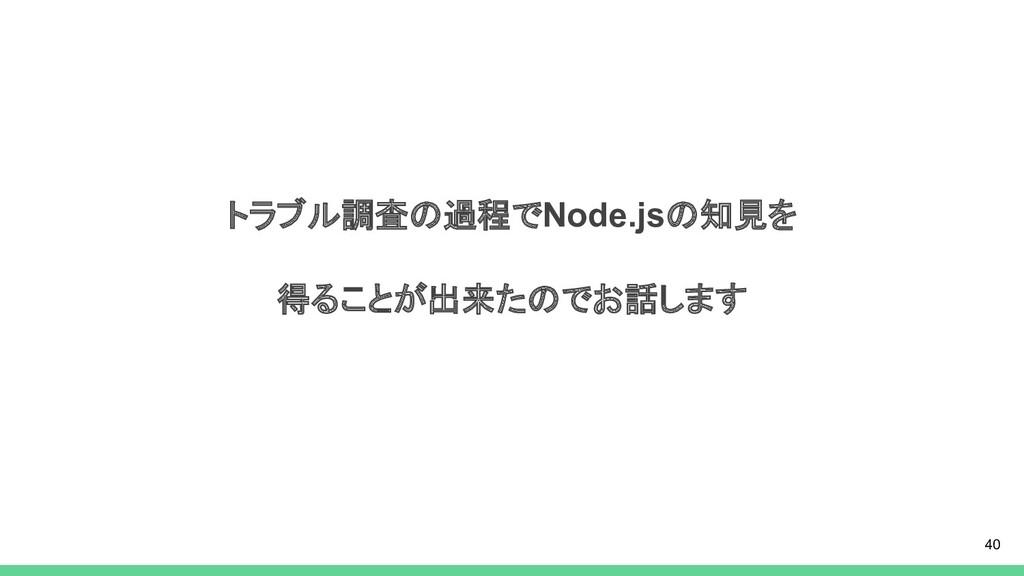 トラブル調査の過程でNode.jsの知見を 得ることが出来たのでお話します 40