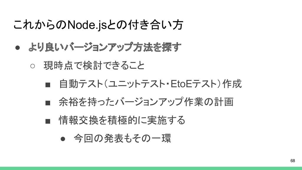 これからのNode.jsとの付き合い方 ● より良いバージョンアップ方法を探す ○ 現時点で検...