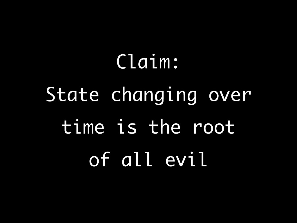Claim: State changing over time is the root ...