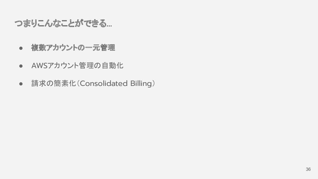 ● 複数アカウントの一元管理 ● AWSアカウント管理の自動化 ● 請求の簡素化(Consol...