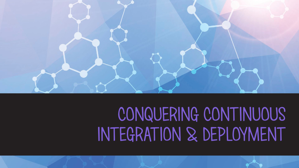 CONQUERING CONTINUOUS INTEGRATION & DEPLOYMENT