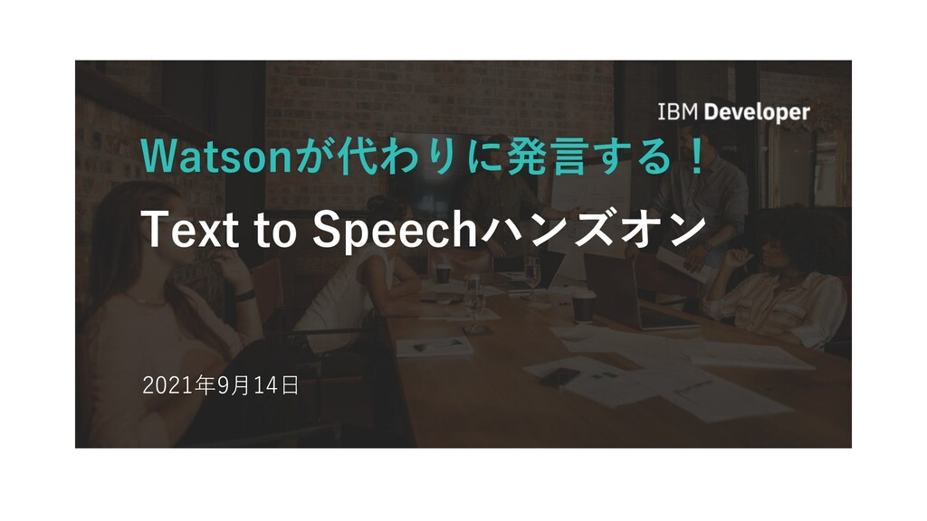 Watsonが代わりに発⾔する! Text to Speechハンズオン 2021年9⽉14⽇