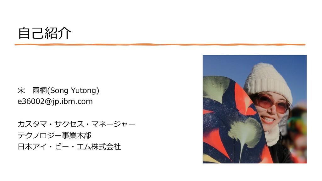 ⾃⼰紹介 宋 ⾬桐(Song Yutong) e36002@jp.ibm.com カスタマ・サ...
