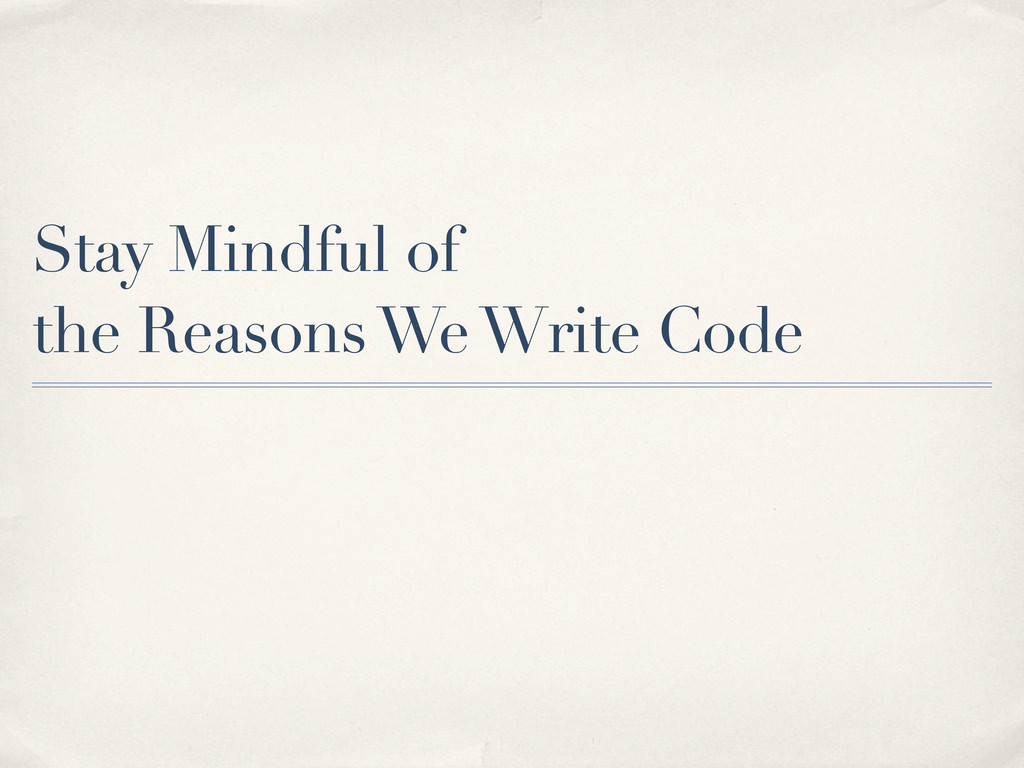 Stay Mindful of the Reasons We Write Code