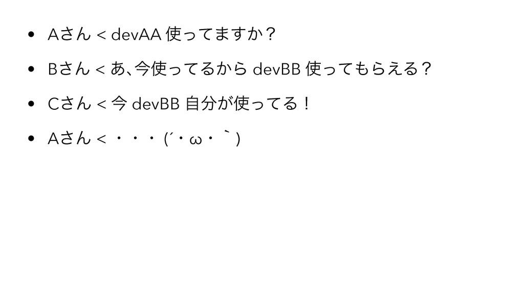 • A͞Μ < devAA ͬͯ·͔͢ʁ • B͞Μ < ͋ŊࠓͬͯΔ͔Β devBB ...