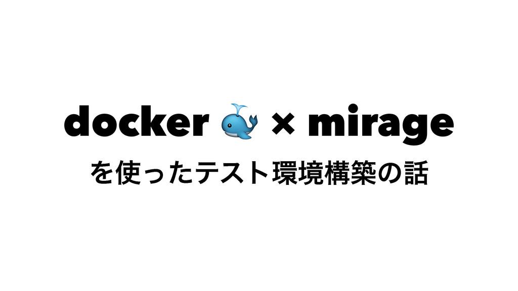 docker ! × mirage Λͬͨςετڥߏஙͷ
